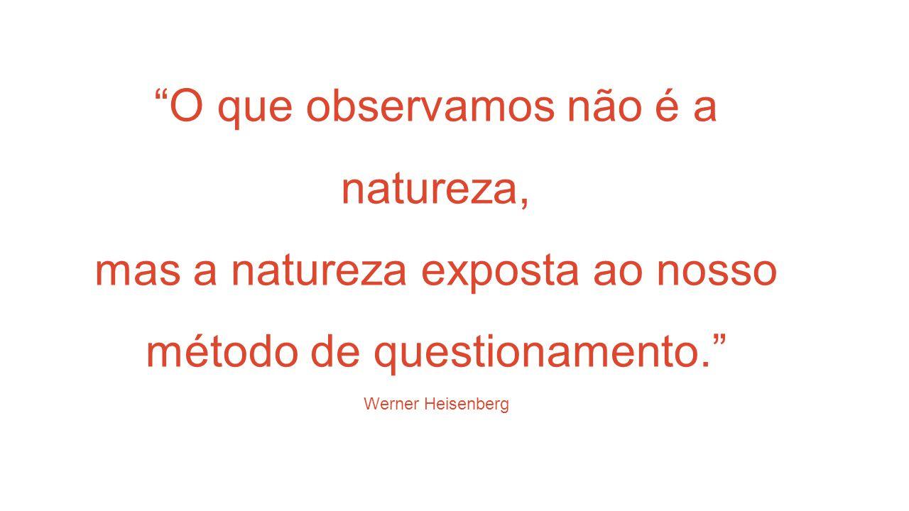 O que observamos não é a natureza, mas a natureza exposta ao nosso método de questionamento. Werner Heisenberg