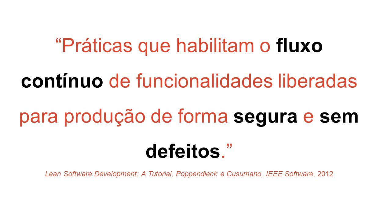 Práticas que habilitam o fluxo contínuo de funcionalidades liberadas para produção de forma segura e sem defeitos. Lean Software Development: A Tutorial, Poppendieck e Cusumano, IEEE Software, 2012