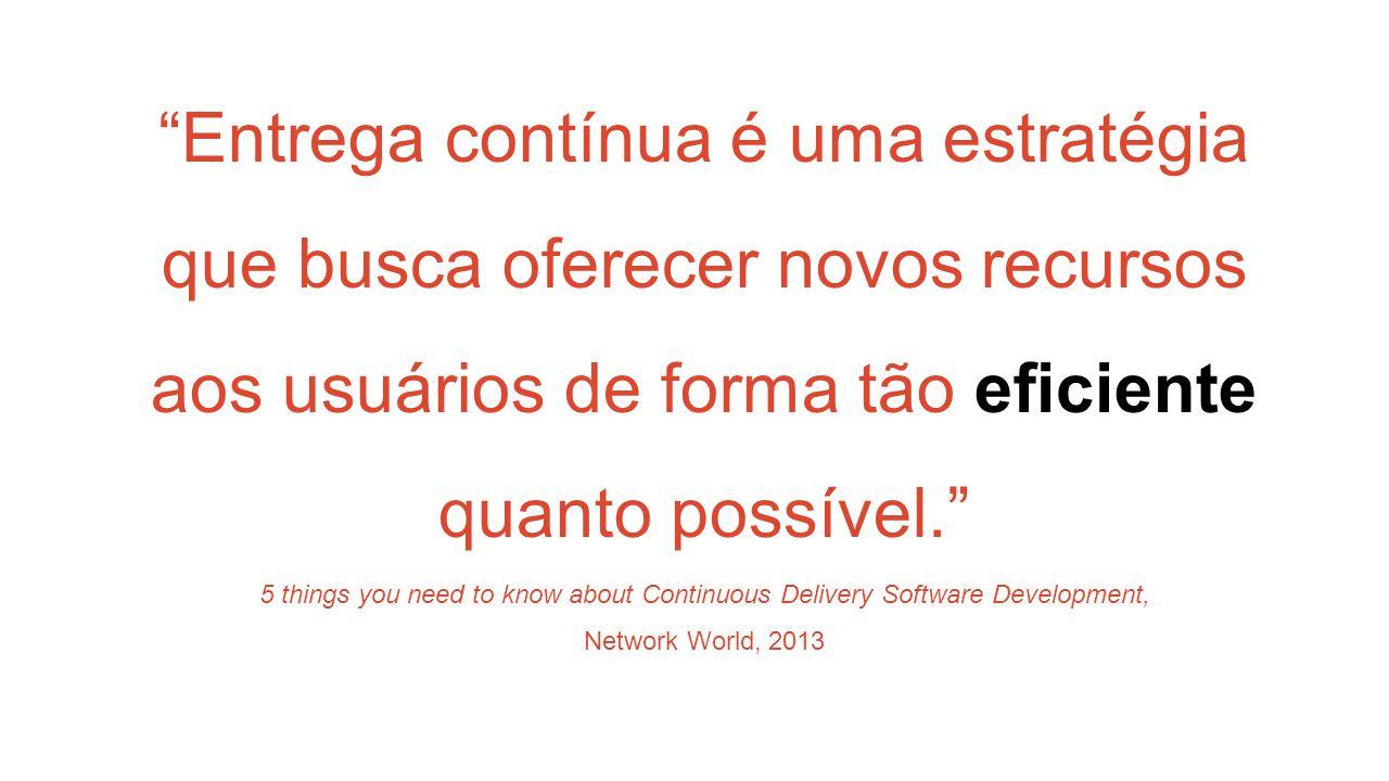 Entrega contínua é uma estratégia que busca oferecer novos recursos aos usuários de forma tão eficiente quanto possível. 5 things you need to know about Continuous Delivery Software Development, Network World, 2013