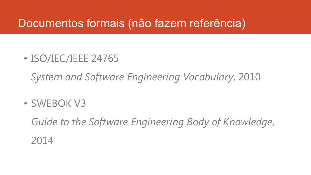 Documentos formais (não fazem referência) ISO/IEC/IEEE 24765 System and Software Engineering Vocabulary, 2010 SWEBOK V3 Guide to the Software Engineering Body of Knowledge, 2014