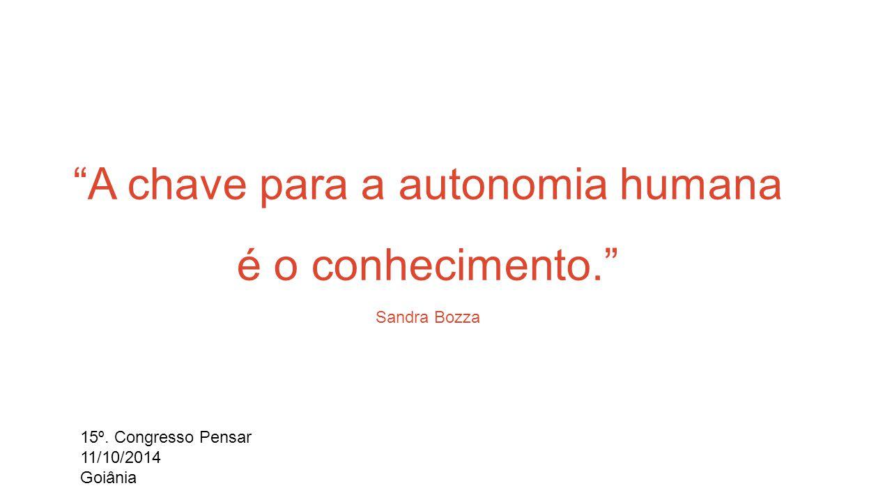 A chave para a autonomia humana é o conhecimento. Sandra Bozza 15º.