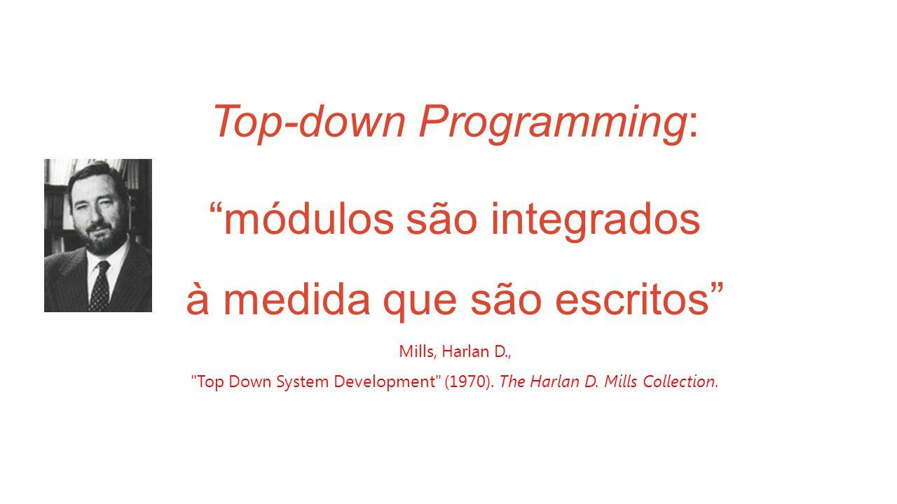 Top-down Programming: módulos são integrados à medida que são escritos Mills, Harlan D., Top Down System Development (1970).
