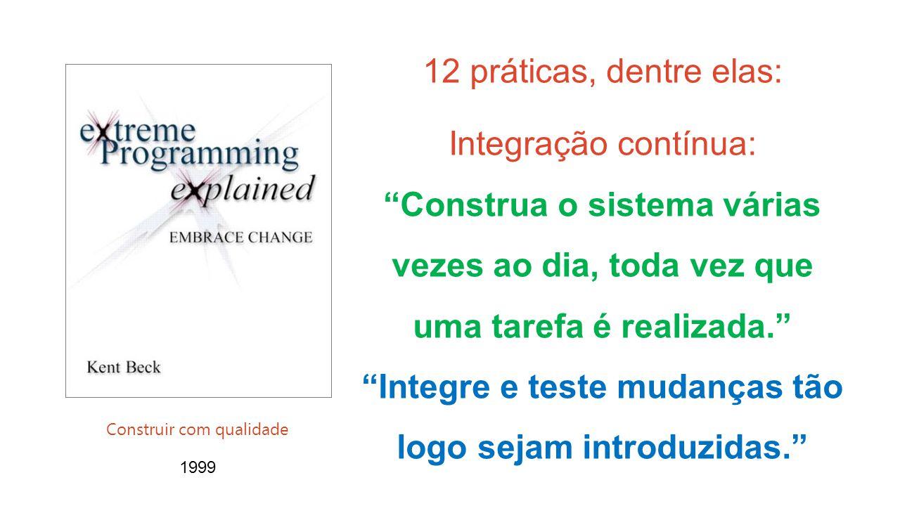 1999 Construir com qualidade 12 práticas, dentre elas: Integração contínua: Construa o sistema várias vezes ao dia, toda vez que uma tarefa é realizada. Integre e teste mudanças tão logo sejam introduzidas.
