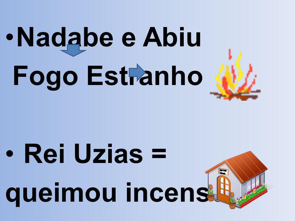 Nadabe e Abiu Fogo Estranho Rei Uzias = queimou incenso