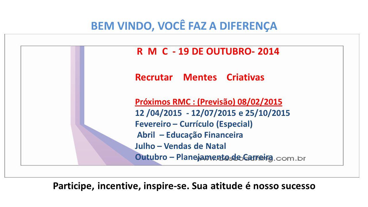 BEM VINDO, VOCÊ FAZ A DIFERENÇA Participe, incentive, inspire-se. Sua atitude é nosso sucesso R M C - 19 DE OUTUBRO- 2014 Recrutar Mentes Criativas Pr