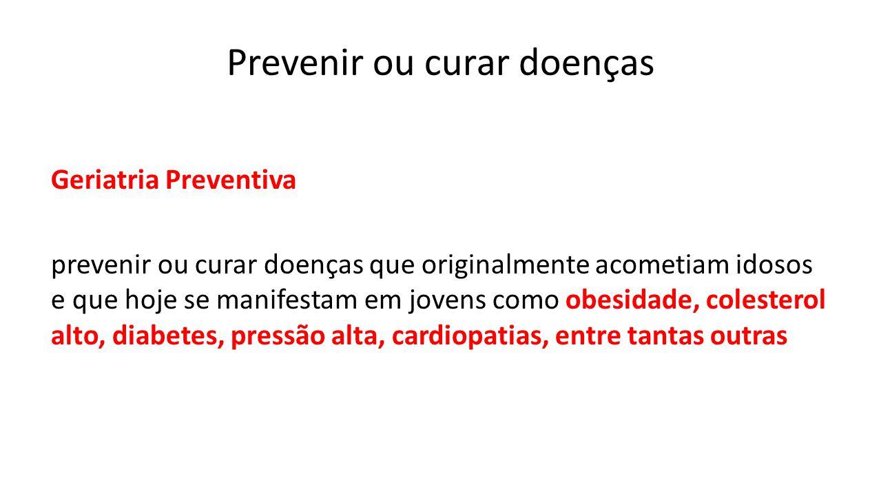 Prevenir ou curar doenças Geriatria Preventiva prevenir ou curar doenças que originalmente acometiam idosos e que hoje se manifestam em jovens como ob