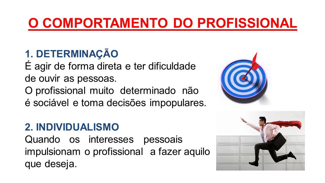 O COMPORTAMENTO DO PROFISSIONAL 1. DETERMINAÇÃO É agir de forma direta e ter dificuldade de ouvir as pessoas. O profissional muito determinado não é s