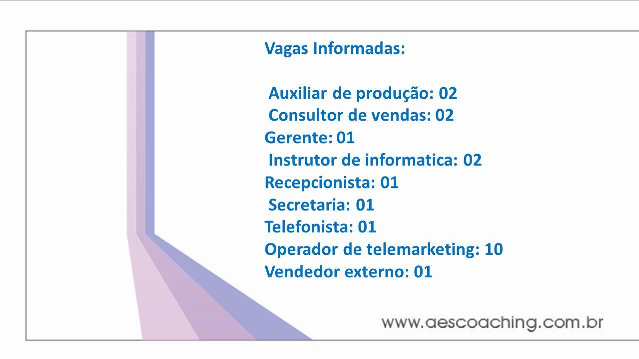 Vagas Informadas: Auxiliar de produção: 02 Consultor de vendas: 02 Gerente: 01 Instrutor de informatica: 02 Recepcionista: 01 Secretaria: 01 Telefonis