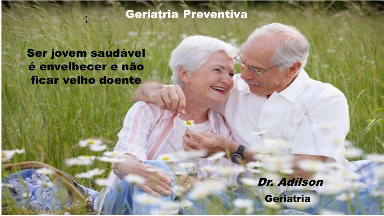 : Ser jovem saudável é envelhecer e não ficar velho doente Dr. Adilson Geriatria Geriatria Preventiva