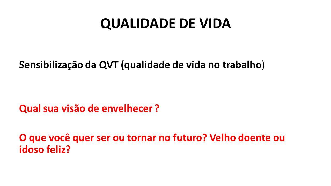 QUALIDADE DE VIDA Sensibilização da QVT (qualidade de vida no trabalho) Qual sua visão de envelhecer ? O que você quer ser ou tornar no futuro? Velho