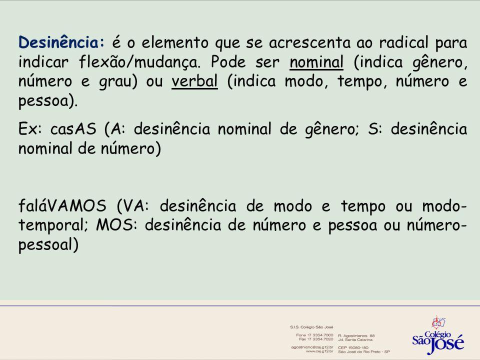 Desinência: é o elemento que se acrescenta ao radical para indicar flexão/mudança.