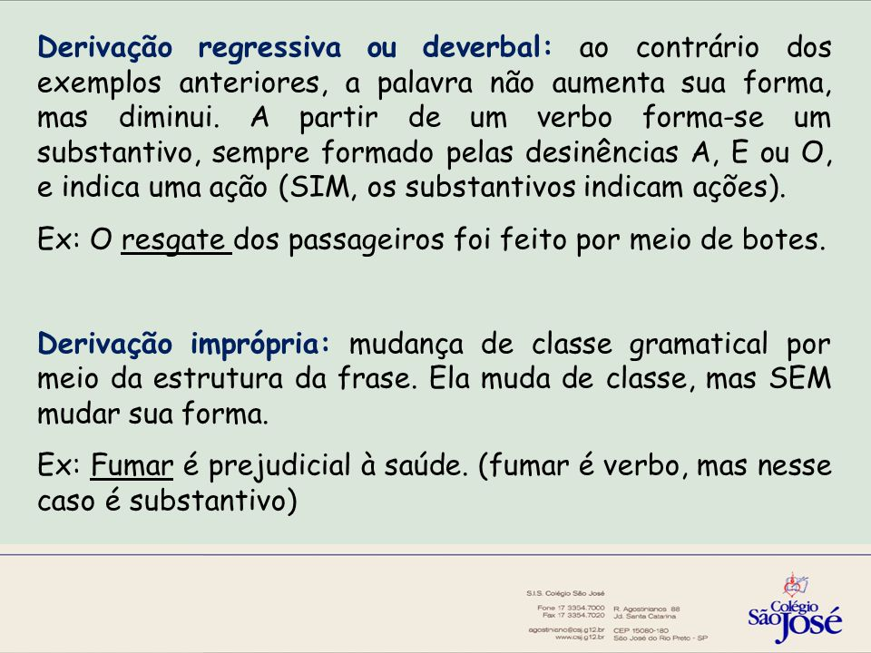 Derivação regressiva ou deverbal: ao contrário dos exemplos anteriores, a palavra não aumenta sua forma, mas diminui.