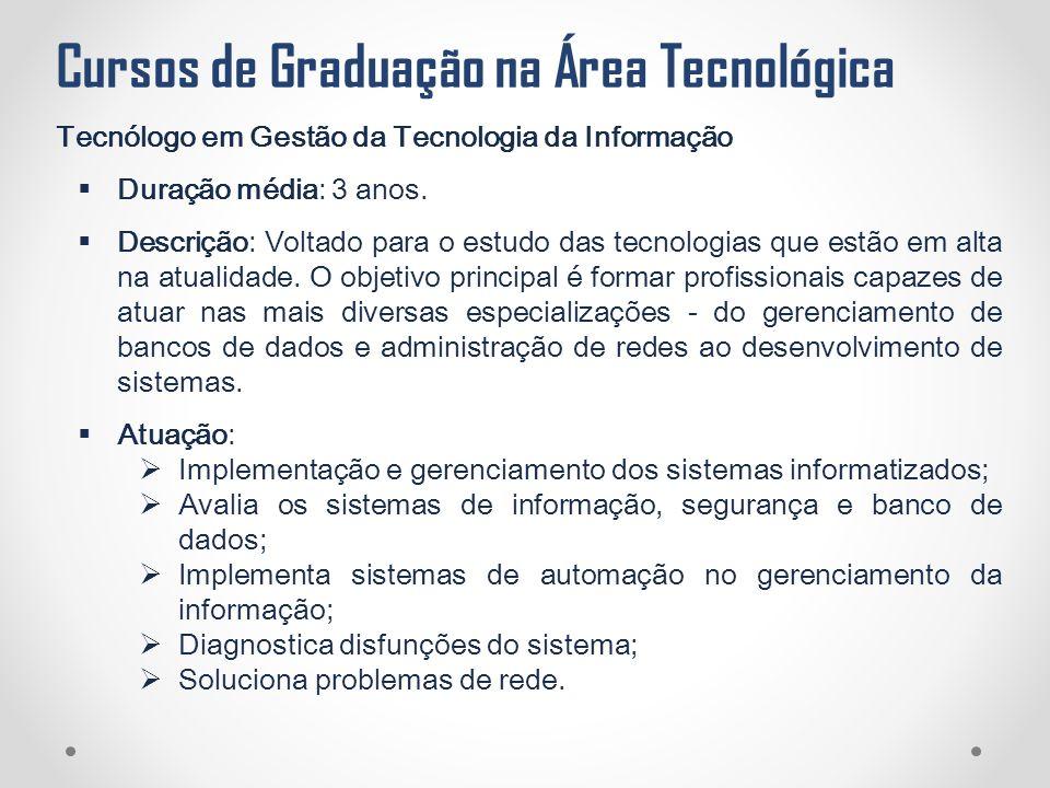 Cursos de Graduação na Área Tecnológica Tecnólogo em Gestão da Tecnologia da Informação  Duração média: 3 anos.  Descrição: Voltado para o estudo da