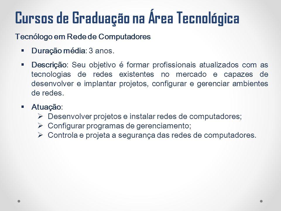 Cursos de Graduação na Área Tecnológica Tecnólogo em Rede de Computadores  Duração média: 3 anos.  Descrição: Seu objetivo é formar profissionais at