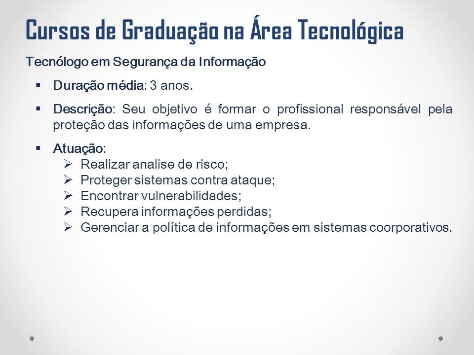 Cursos de Graduação na Área Tecnológica Tecnólogo em Segurança da Informação  Duração média: 3 anos.  Descrição: Seu objetivo é formar o profissiona