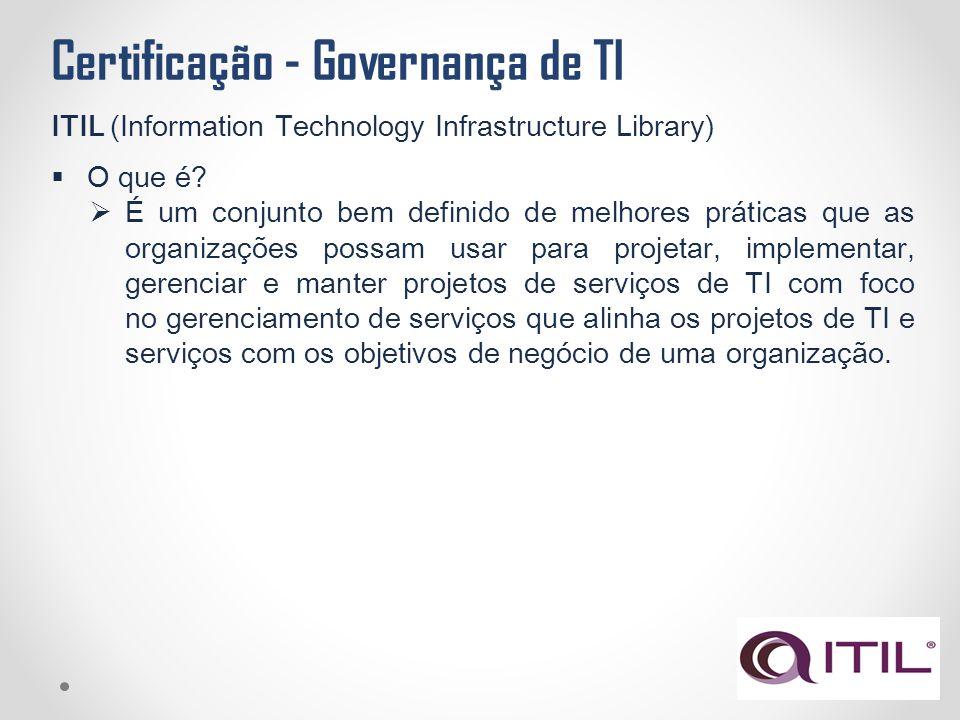 Certificação - Governança de TI ITIL (Information Technology Infrastructure Library)  O que é?  É um conjunto bem definido de melhores práticas que