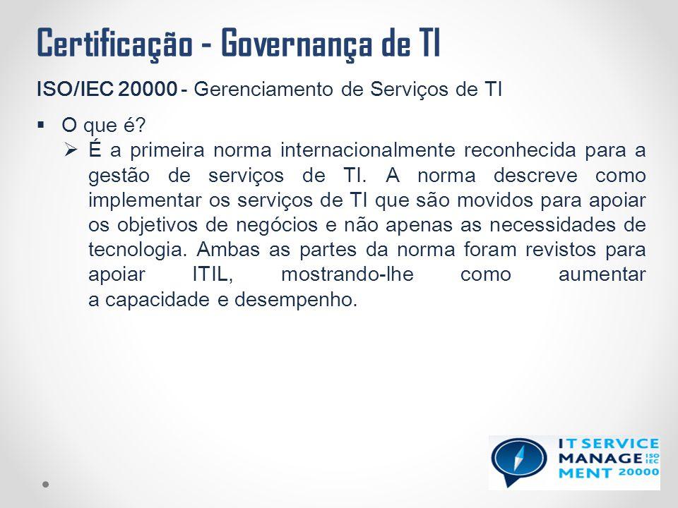 Certificação - Governança de TI ISO/IEC 20000 - Gerenciamento de Serviços de TI  O que é?  É a primeira norma internacionalmente reconhecida para a