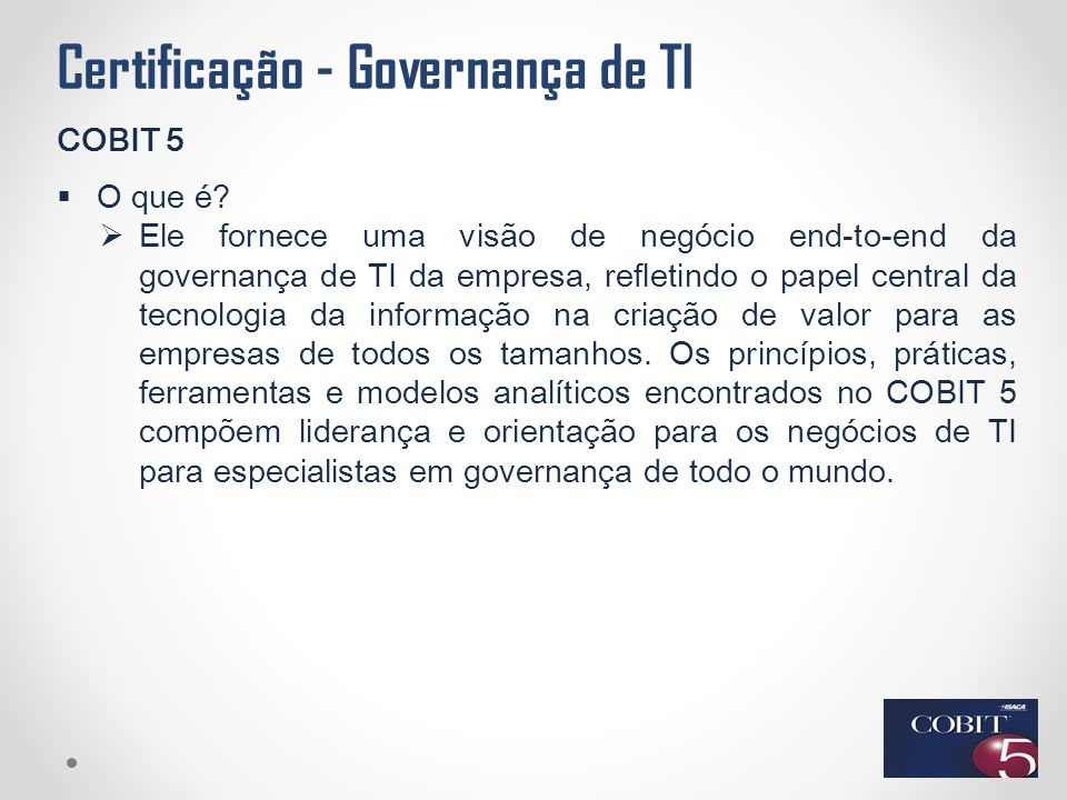 Certificação - Governança de TI COBIT 5  O que é?  Ele fornece uma visão de negócio end-to-end da governança de TI da empresa, refletindo o papel ce