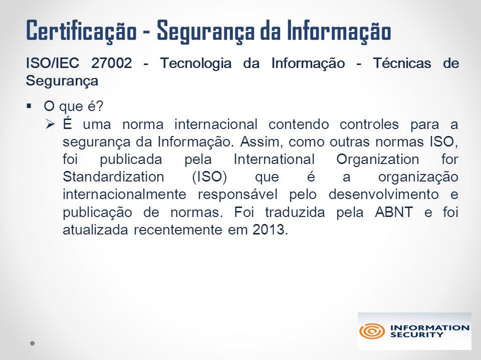 Certificação - Segurança da Informação ISO/IEC 27002 - Tecnologia da Informação - Técnicas de Segurança  O que é?  É uma norma internacional contend
