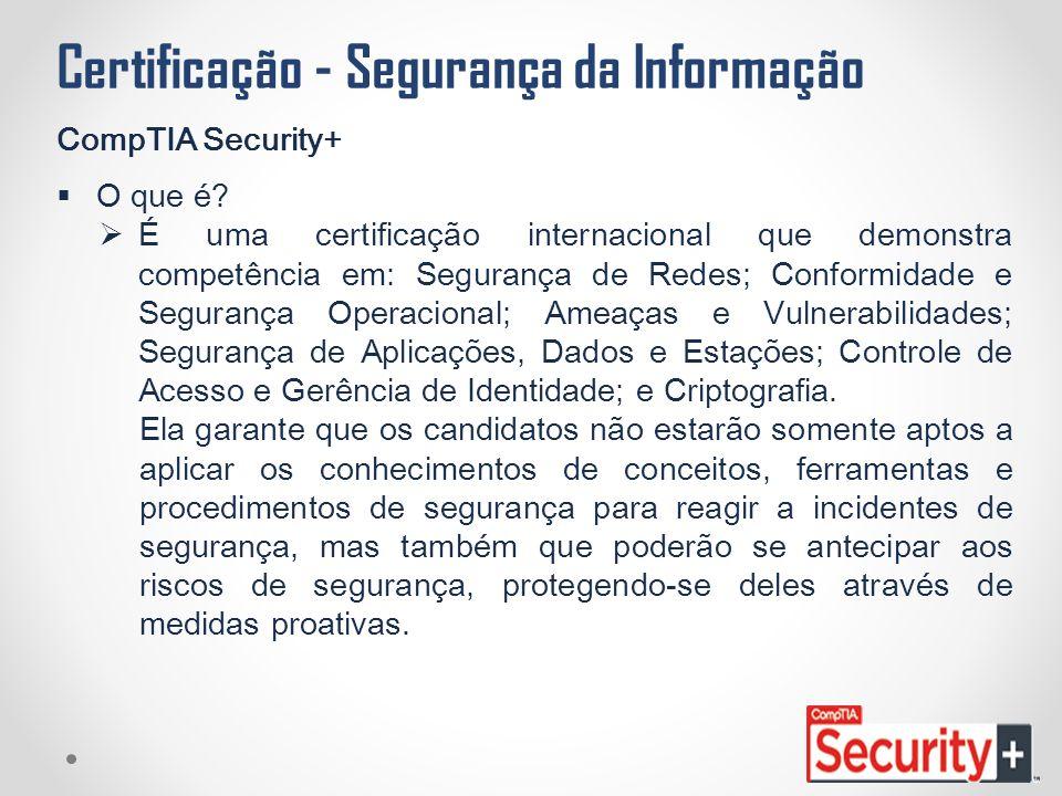 Certificação - Segurança da Informação CompTIA Security+  O que é?  É uma certificação internacional que demonstra competência em: Segurança de Rede