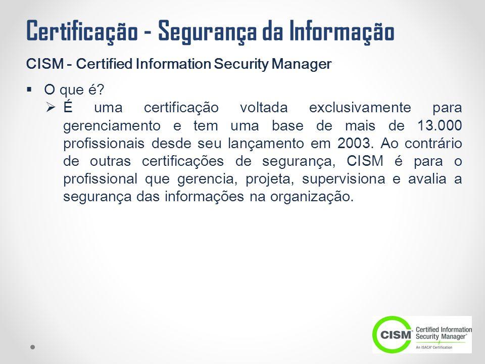 Certificação - Segurança da Informação CISM - Certified Information Security Manager  O que é?  É uma certificação voltada exclusivamente para geren
