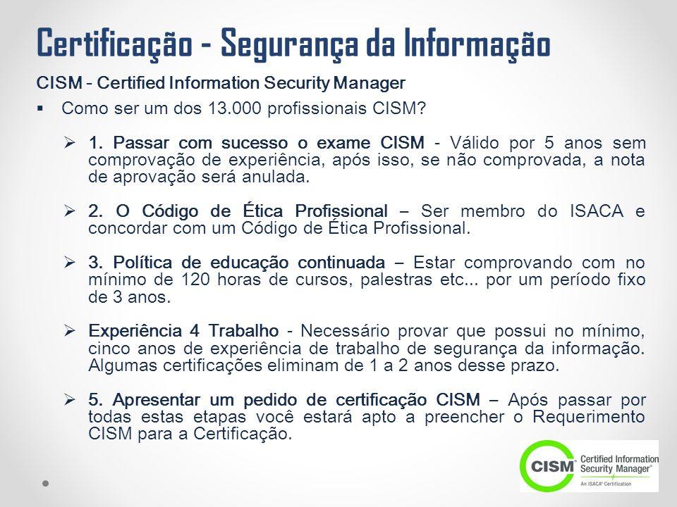 Certificação - Segurança da Informação CISM - Certified Information Security Manager  Como ser um dos 13.000 profissionais CISM?  1. Passar com suce