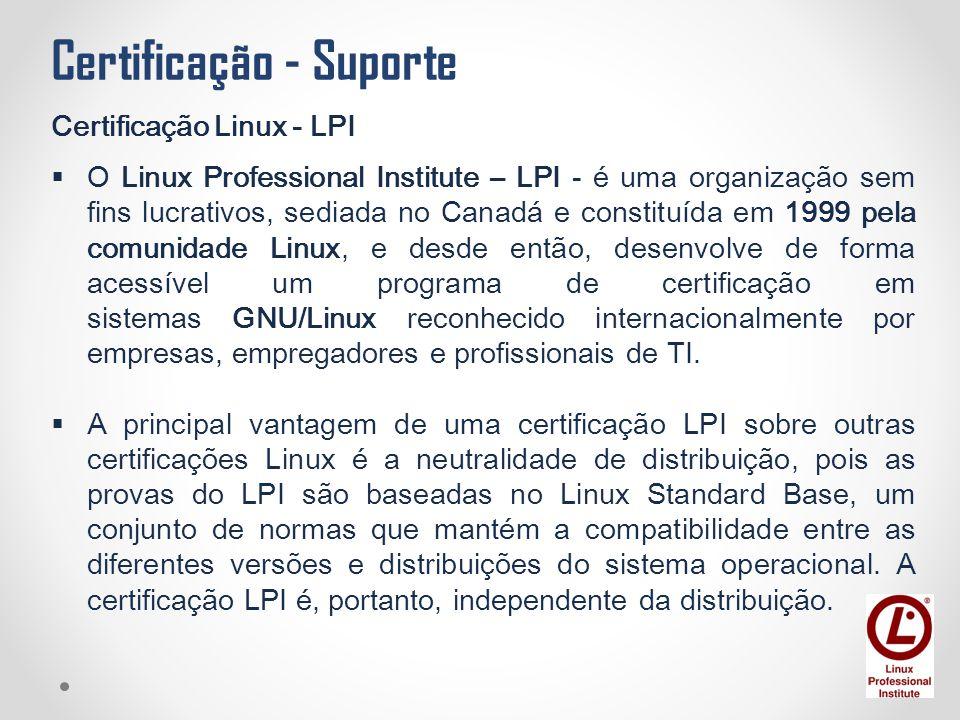 Certificação - Suporte Certificação Linux - LPI  O Linux Professional Institute – LPI - é uma organização sem fins lucrativos, sediada no Canadá e co