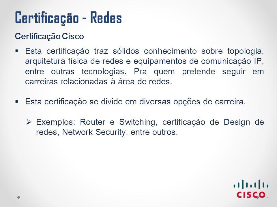 Certificação - Redes Certificação Cisco  Esta certificação traz sólidos conhecimento sobre topologia, arquitetura física de redes e equipamentos de c