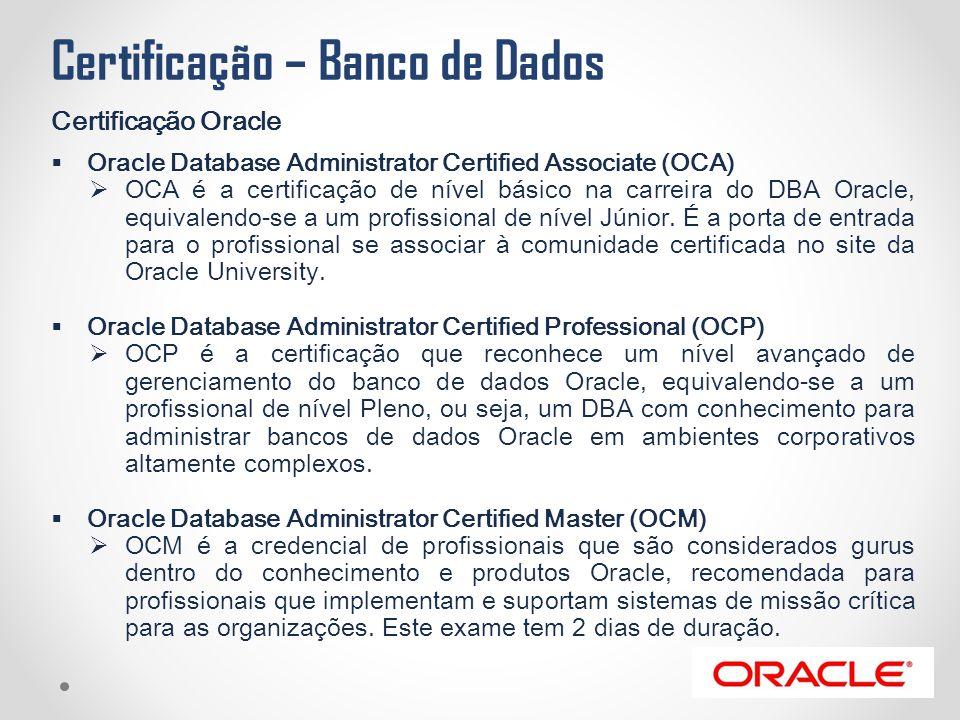 Certificação – Banco de Dados Certificação Oracle  Oracle Database Administrator Certified Associate (OCA)  OCA é a certificação de nível básico na