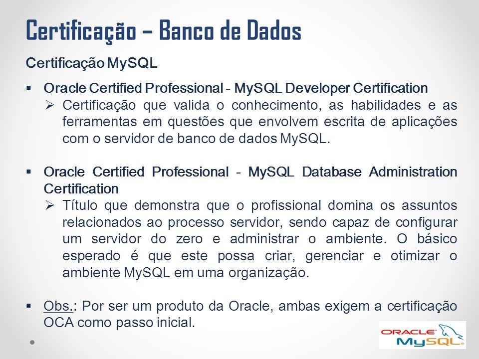 Certificação – Banco de Dados Certificação MySQL  Oracle Certified Professional - MySQL Developer Certification  Certificação que valida o conhecime