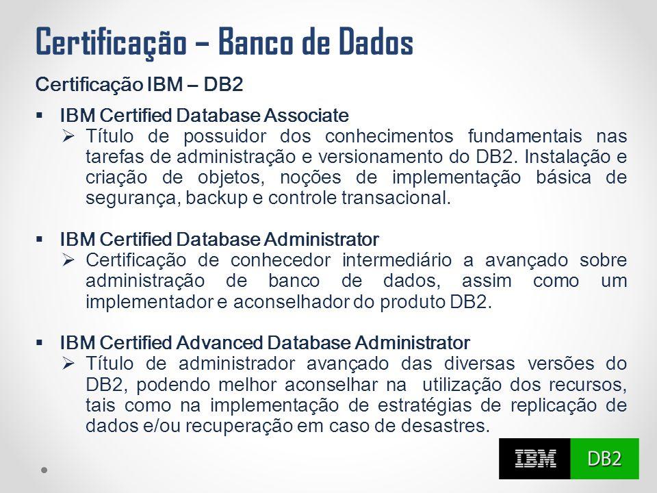 Certificação – Banco de Dados Certificação IBM – DB2  IBM Certified Database Associate  Título de possuidor dos conhecimentos fundamentais nas taref