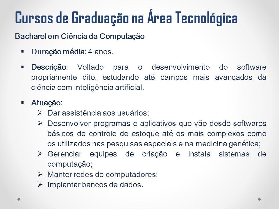 Cursos de Graduação na Área Tecnológica Bacharel em Ciência da Computação  Duração média: 4 anos.  Descrição: Voltado para o desenvolvimento do soft