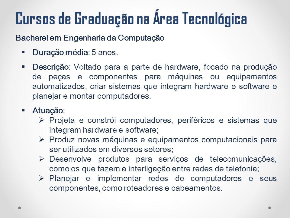 Cursos de Graduação na Área Tecnológica Bacharel em Engenharia da Computação  Duração média: 5 anos.  Descrição: Voltado para a parte de hardware, f