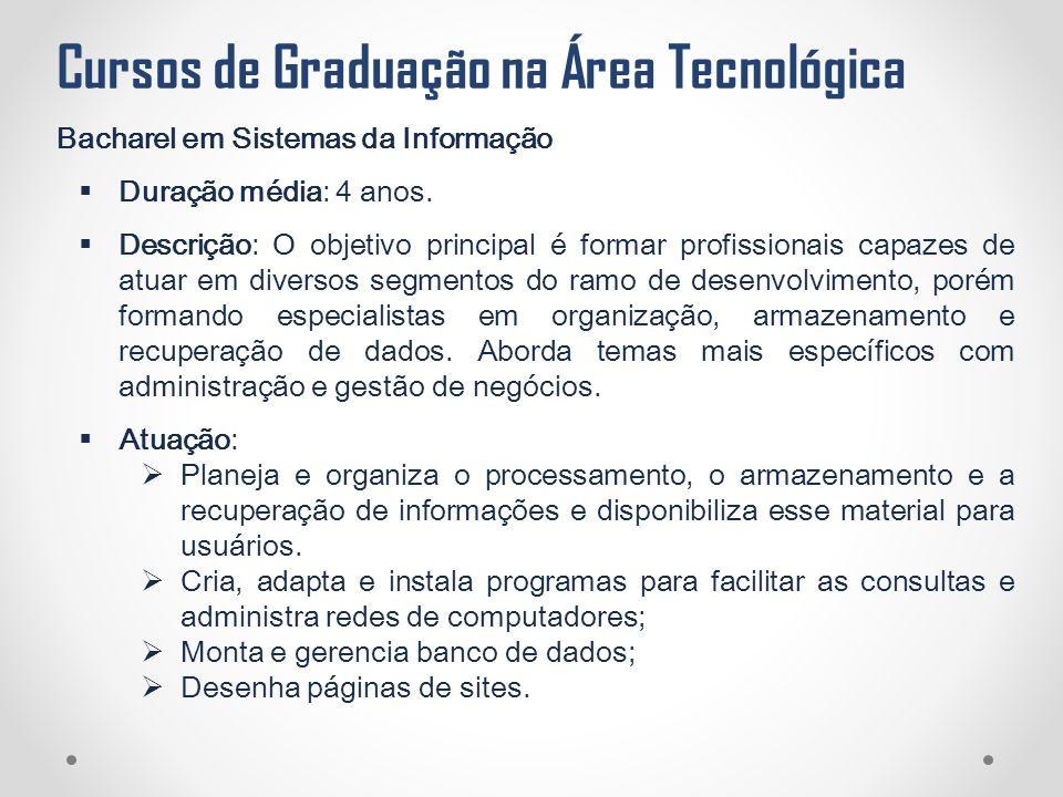 Cursos de Graduação na Área Tecnológica Bacharel em Sistemas da Informação  Duração média: 4 anos.  Descrição: O objetivo principal é formar profiss