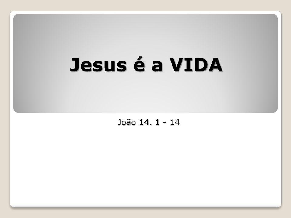 Jesus é a VIDA João 14. 1 - 14