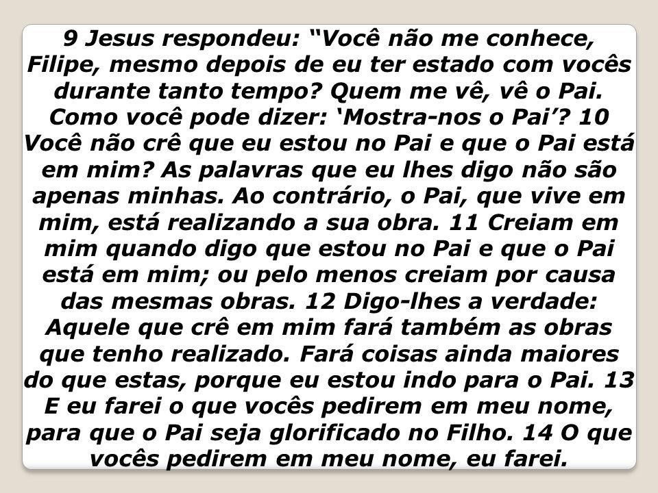 9 Jesus respondeu: Você não me conhece, Filipe, mesmo depois de eu ter estado com vocês durante tanto tempo.