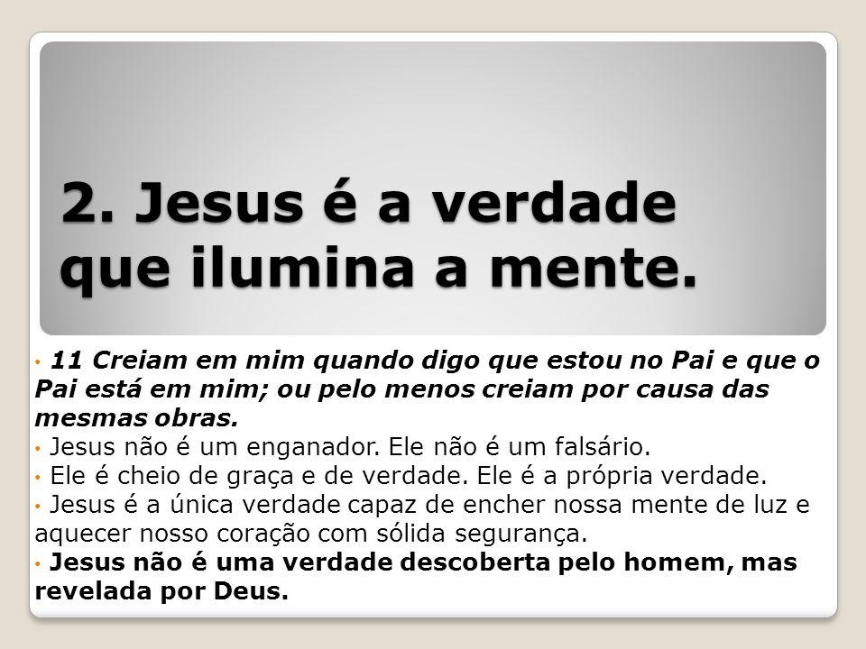 2.Jesus é a verdade que ilumina a mente.