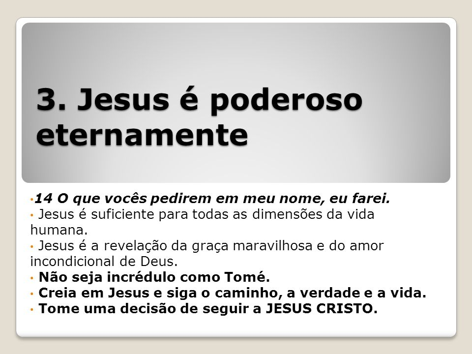 3.Jesus é poderoso eternamente 14 O que vocês pedirem em meu nome, eu farei.