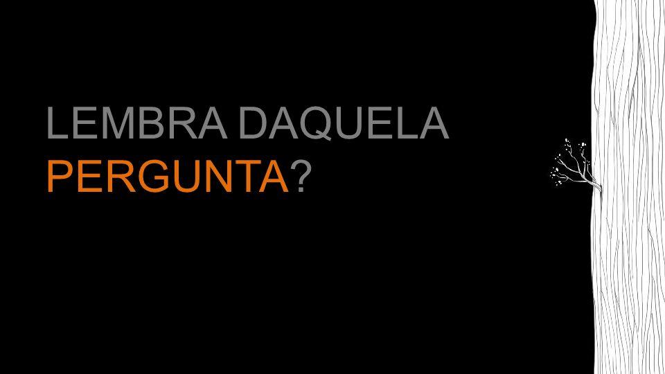 LEMBRA DAQUELA PERGUNTA