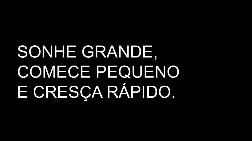SONHE GRANDE, COMECE PEQUENO E CRESÇA RÁPIDO.
