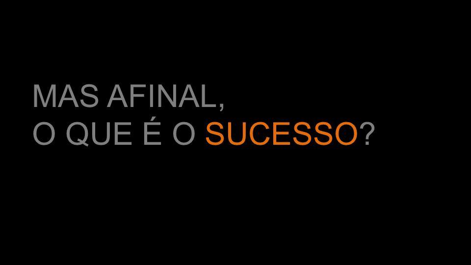 MAS AFINAL, O QUE É O SUCESSO