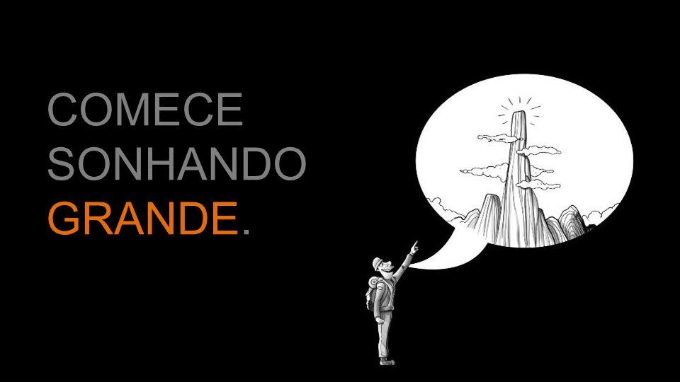 COMECE SONHANDO GRANDE.