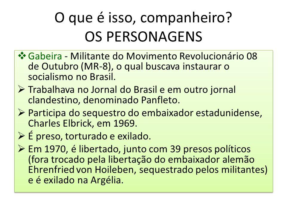 O que é isso, companheiro? OS PERSONAGENS  Gabeira - Militante do Movimento Revolucionário 08 de Outubro (MR-8), o qual buscava instaurar o socialism