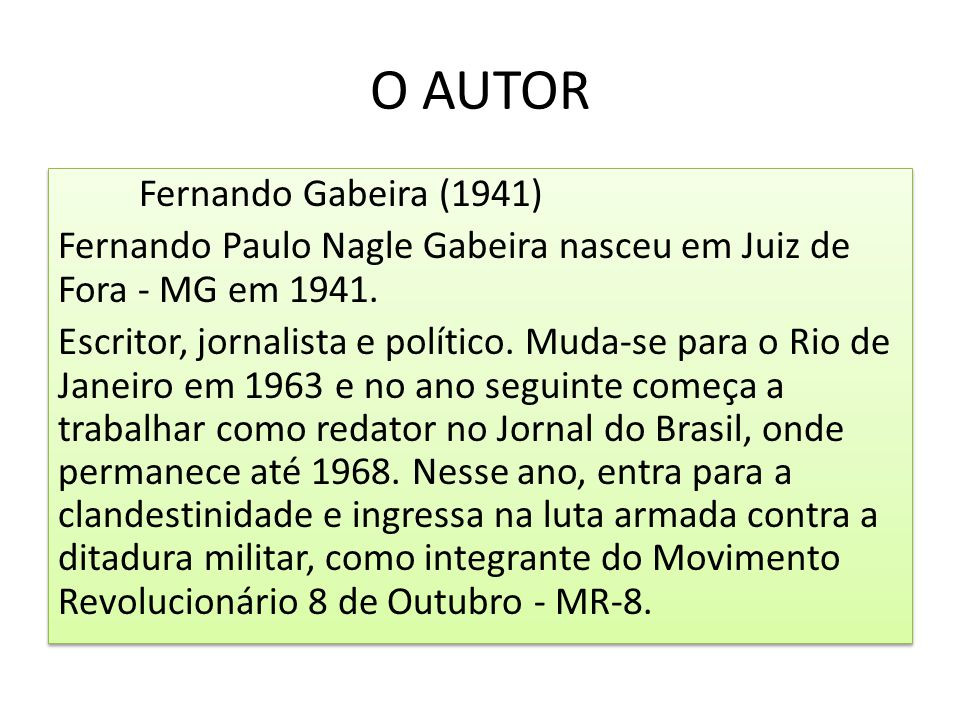 O AUTOR Fernando Gabeira (1941) Fernando Paulo Nagle Gabeira nasceu em Juiz de Fora - MG em 1941. Escritor, jornalista e político. Muda-se para o Rio