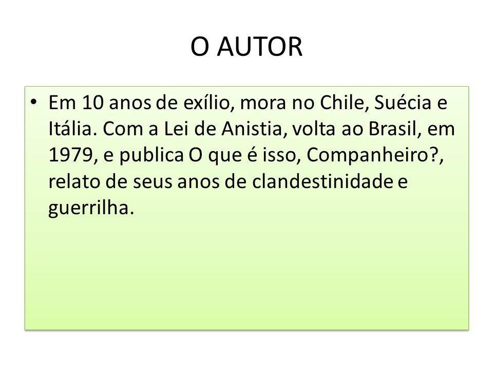 O AUTOR Em 10 anos de exílio, mora no Chile, Suécia e Itália. Com a Lei de Anistia, volta ao Brasil, em 1979, e publica O que é isso, Companheiro?, re