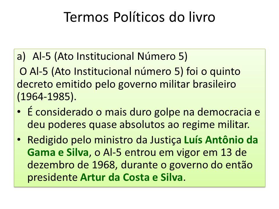 Termos Políticos do livro a)Al-5 (Ato Institucional Número 5) O Al-5 (Ato Institucional número 5) foi o quinto decreto emitido pelo governo militar br
