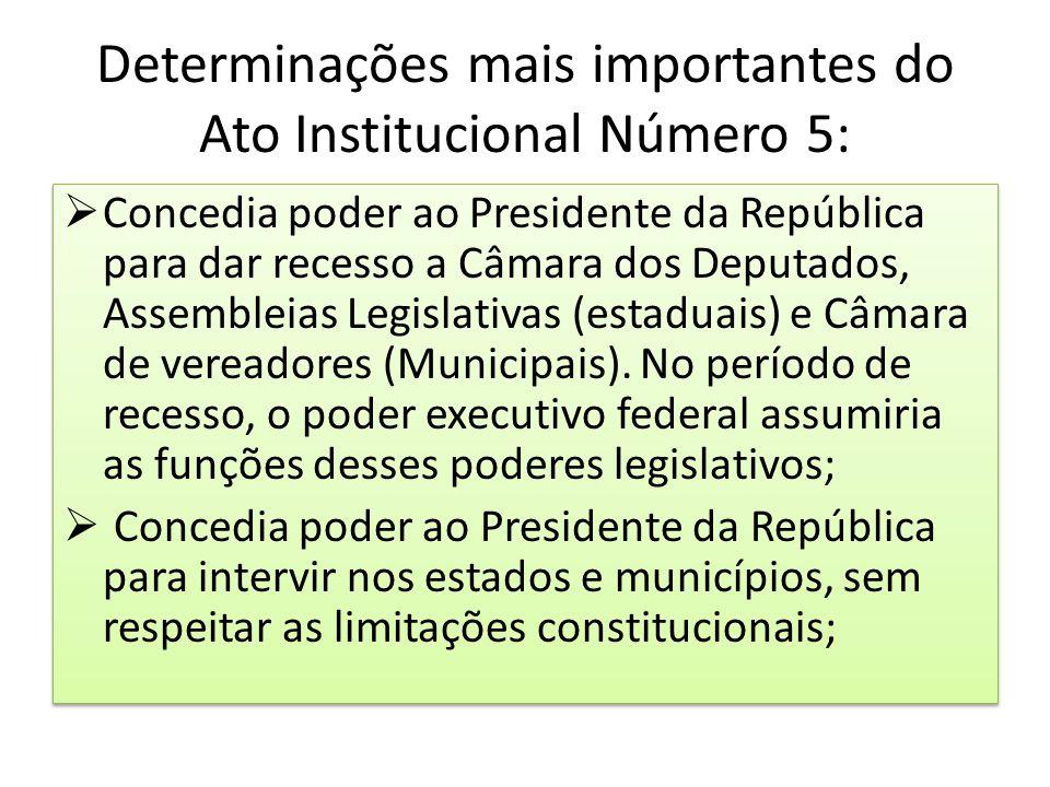 Determinações mais importantes do Ato Institucional Número 5:  Concedia poder ao Presidente da República para dar recesso a Câmara dos Deputados, Ass