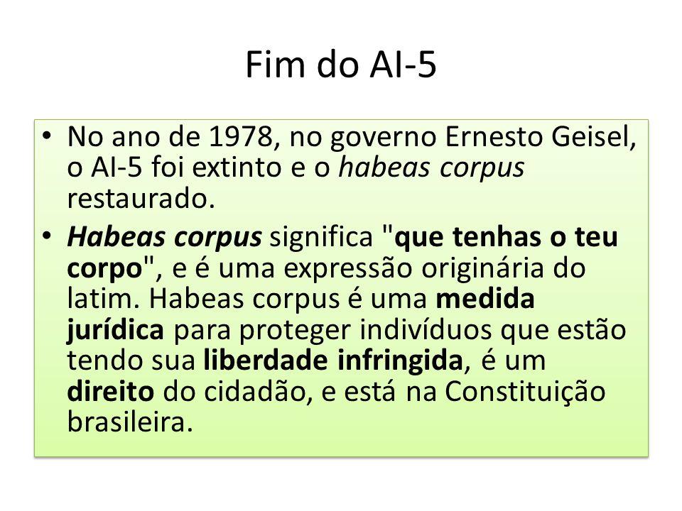 Fim do AI-5 No ano de 1978, no governo Ernesto Geisel, o AI-5 foi extinto e o habeas corpus restaurado. Habeas corpus significa