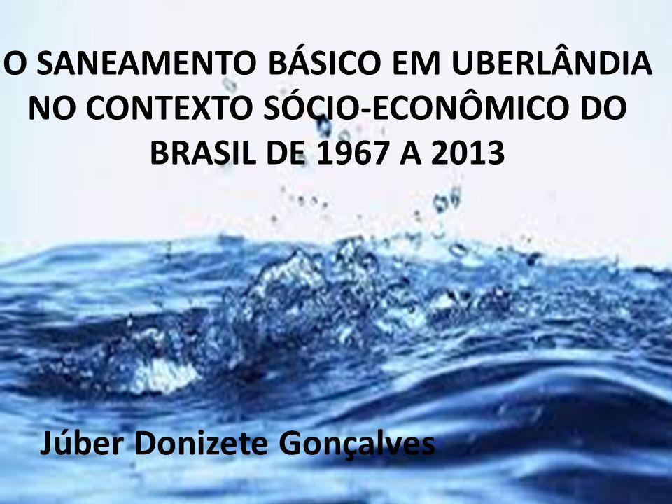 O SANEAMENTO BÁSICO EM UBERLÂNDIA NO CONTEXTO SÓCIO-ECONÔMICO DO BRASIL DE 1967 A 2013 Júber Donizete Gonçalves