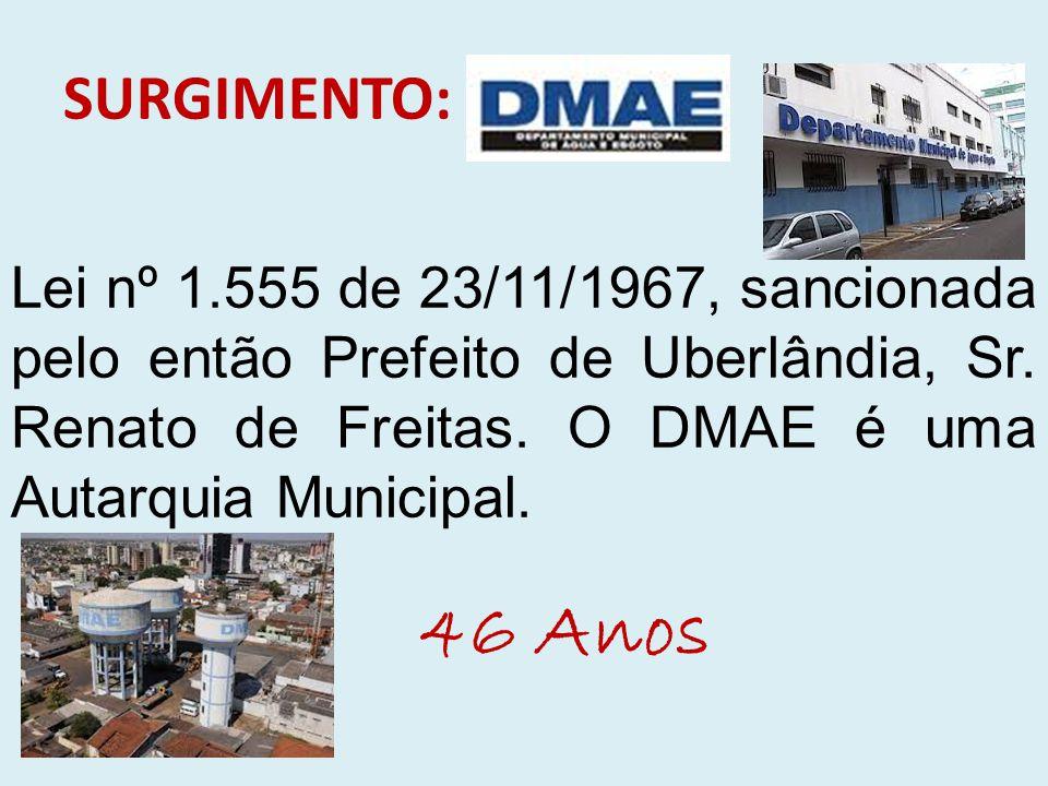 SURGIMENTO: Lei nº 1.555 de 23/11/1967, sancionada pelo então Prefeito de Uberlândia, Sr. Renato de Freitas. O DMAE é uma Autarquia Municipal. 46 Anos